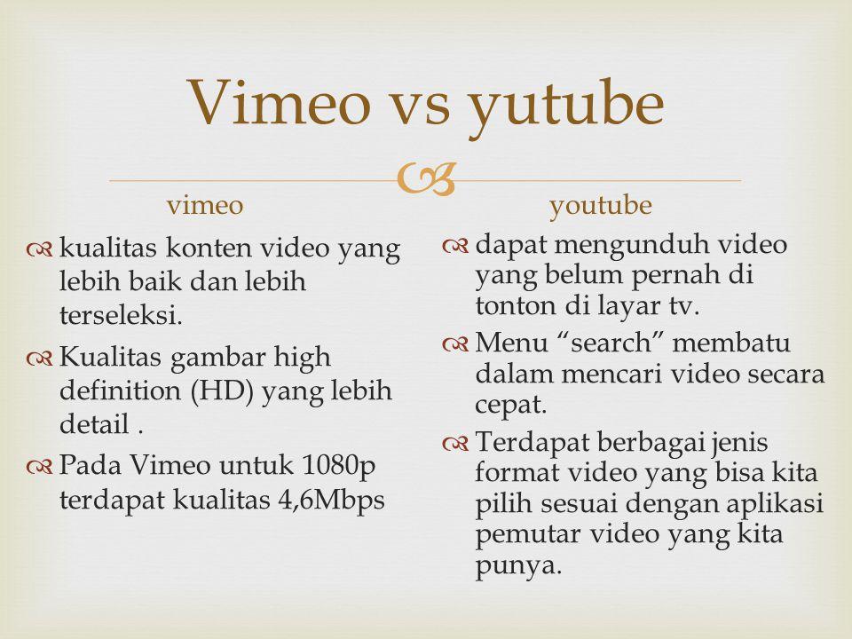  Vimeo vs yutube vimeo  kualitas konten video yang lebih baik dan lebih terseleksi.  Kualitas gambar high definition (HD) yang lebih detail.  Pada