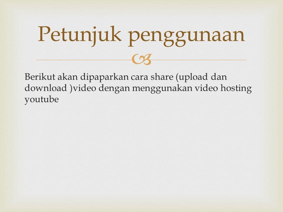  Berikut akan dipaparkan cara share (upload dan download )video dengan menggunakan video hosting youtube Petunjuk penggunaan