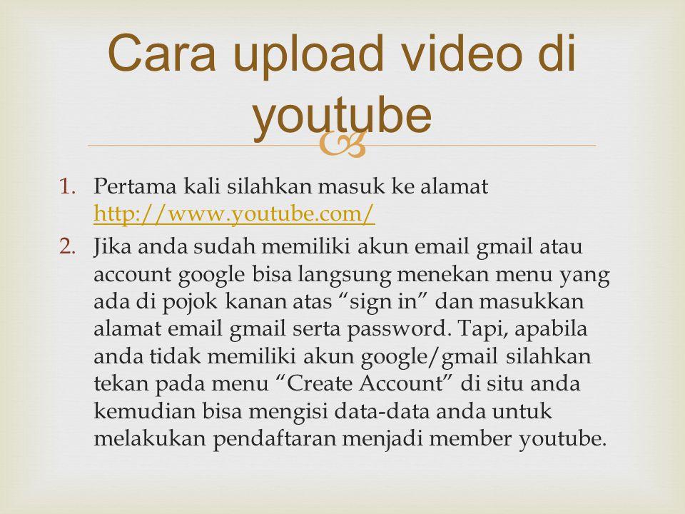  1.Pertama kali silahkan masuk ke alamat http://www.youtube.com/ http://www.youtube.com/ 2.Jika anda sudah memiliki akun email gmail atau account goo