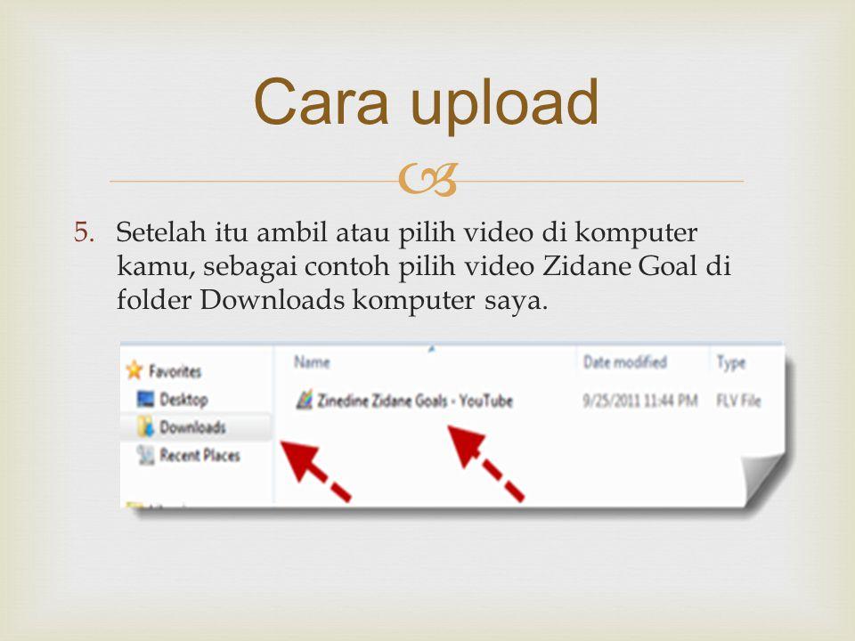  5.Setelah itu ambil atau pilih video di komputer kamu, sebagai contoh pilih video Zidane Goal di folder Downloads komputer saya. Cara upload