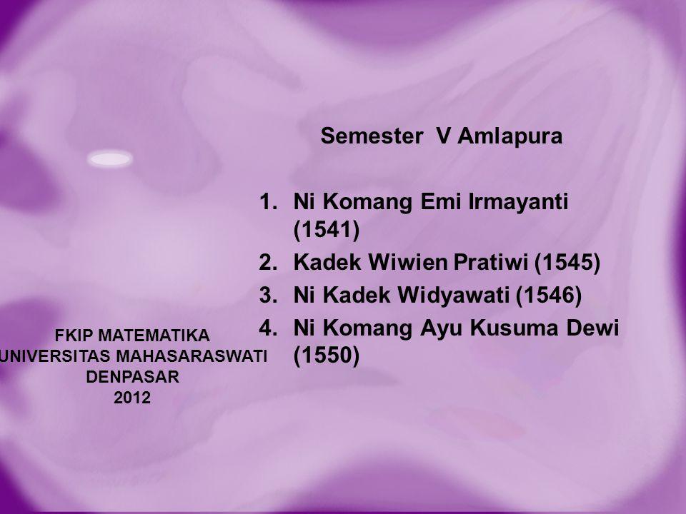 FKIP MATEMATIKA UNIVERSITAS MAHASARASWATI DENPASAR 2012 Semester V Amlapura 1.Ni Komang Emi Irmayanti (1541) 2.Kadek Wiwien Pratiwi (1545) 3.Ni Kadek