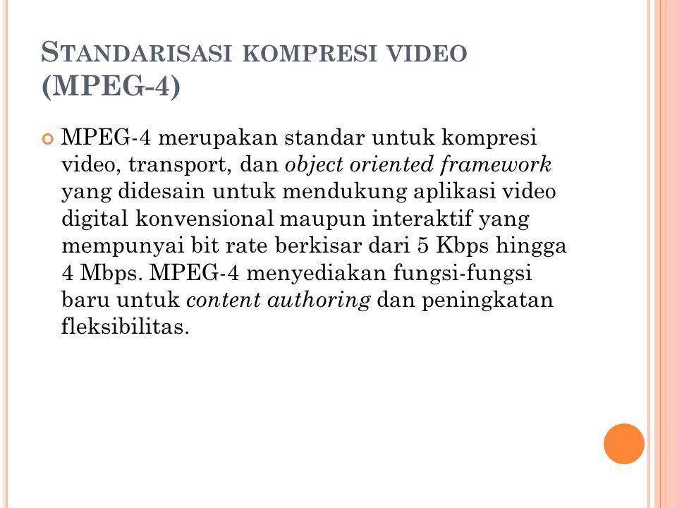 S TANDARISASI KOMPRESI VIDEO (MPEG-4) MPEG-4 merupakan standar untuk kompresi video, transport, dan object oriented framework yang didesain untuk mendukung aplikasi video digital konvensional maupun interaktif yang mempunyai bit rate berkisar dari 5 Kbps hingga 4 Mbps.