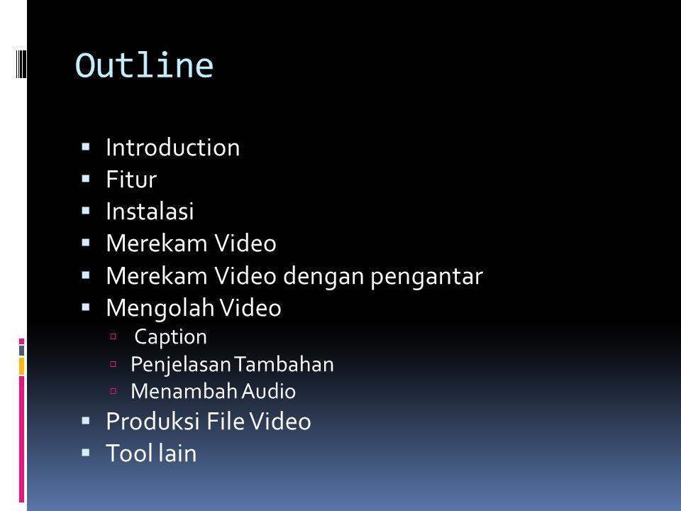 Outline  Introduction  Fitur  Instalasi  Merekam Video  Merekam Video dengan pengantar  Mengolah Video  Caption  Penjelasan Tambahan  Menambah Audio  Produksi File Video  Tool lain