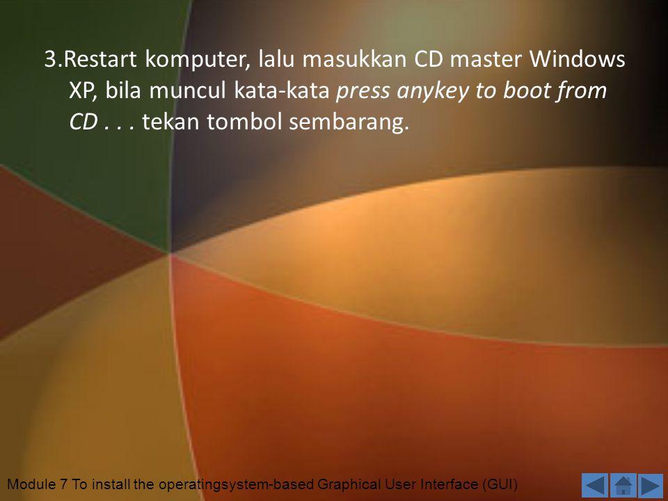 3.Restart komputer, lalu masukkan CD master Windows XP, bila muncul kata-kata press anykey to boot from CD...