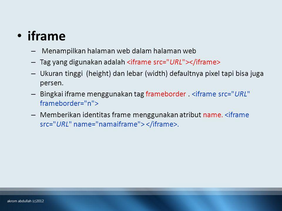 • iframe – Menampilkan halaman web dalam halaman web – Tag yang digunakan adalah – Ukuran tinggi (height) dan lebar (width) defaultnya pixel tapi bisa juga persen.