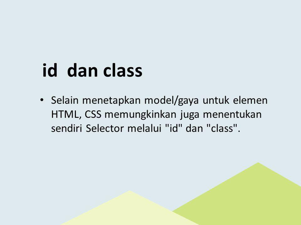 id dan class • Selain menetapkan model/gaya untuk elemen HTML, CSS memungkinkan juga menentukan sendiri Selector melalui id dan class .