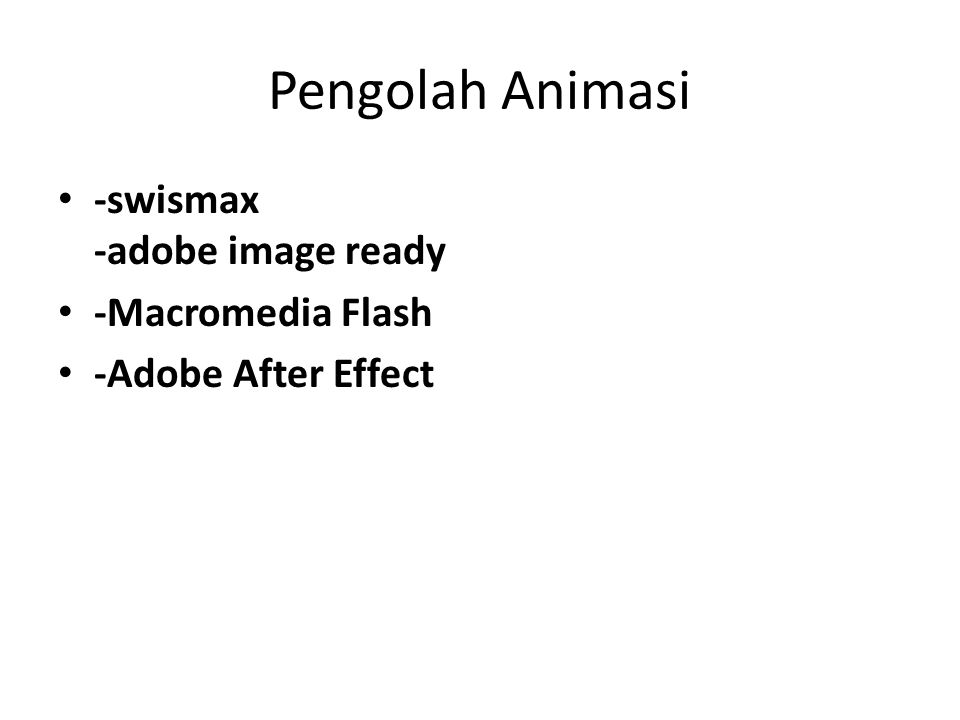 Pengolah Animasi • -swismax -adobe image ready • -Macromedia Flash • -Adobe After Effect