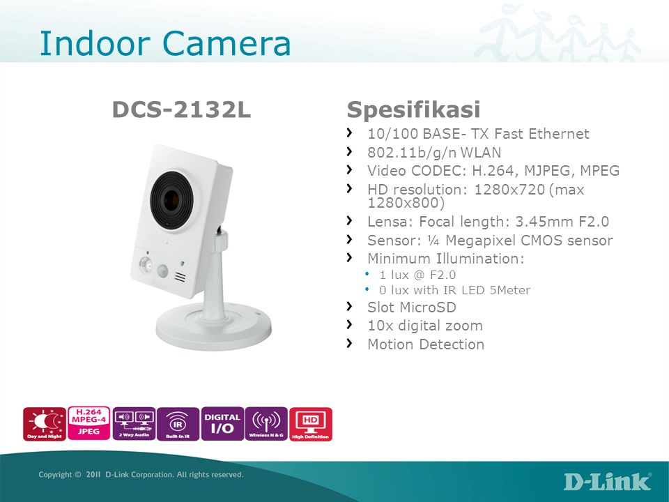 Indoor Camera DCS-2132LSpesifikasi 10/100 BASE- TX Fast Ethernet 802.11b/g/n WLAN Video CODEC: H.264, MJPEG, MPEG HD resolution: 1280x720 (max 1280x800) Lensa: Focal length: 3.45mm F2.0 Sensor: ¼ Megapixel CMOS sensor Minimum Illumination: • 1 lux @ F2.0 • 0 lux with IR LED 5Meter Slot MicroSD 10x digital zoom Motion Detection