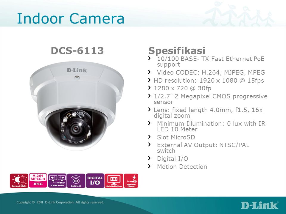 Indoor Camera DCS-6113Spesifikasi 10/100 BASE- TX Fast Ethernet PoE support Video CODEC: H.264, MJPEG, MPEG HD resolution: 1920 x 1080 @ 15fps 1280 x 720 @ 30fp 1/2.7 2 Megapixel CMOS progressive sensor Lens: fixed length 4.0mm, f1.5, 16x digital zoom Minimum Illumination: 0 lux with IR LED 10 Meter Slot MicroSD External AV Output: NTSC/PAL switch Digital I/O Motion Detection