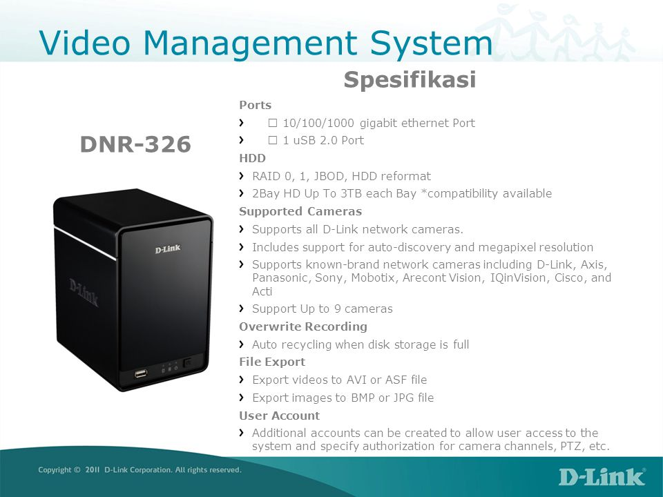 Video Management System DCS-230Fitur Supports up to 64 cameras Megapixel network camera support MJPEG/MPEG-4/H.264 compression format support Dual monitor support Auto reboot function support Remote Desktop ViewerSMS alert Access privilege control Data Search and Playback