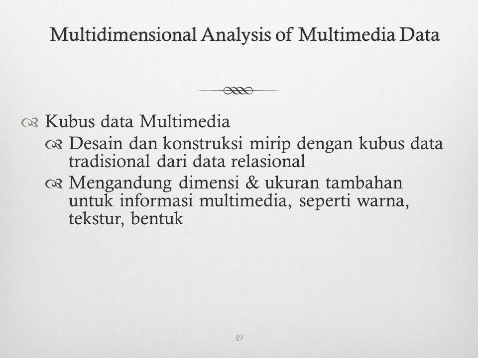 Multidimensional Analysis of Multimedia DataMultidimensional Analysis of Multimedia Data  Kubus data Multimedia  Desain dan konstruksi mirip dengan kubus data tradisional dari data relasional  Mengandung dimensi & ukuran tambahan untuk informasi multimedia, seperti warna, tekstur, bentuk 49
