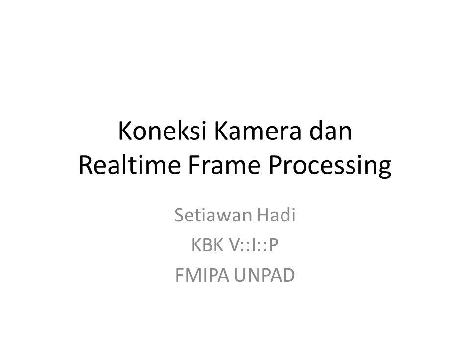 Koneksi Kamera dan Realtime Frame Processing Setiawan Hadi KBK V::I::P FMIPA UNPAD