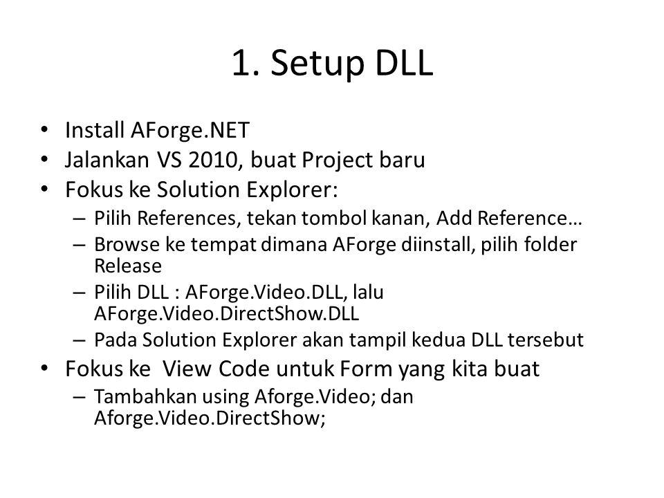 1. Setup DLL • Install AForge.NET • Jalankan VS 2010, buat Project baru • Fokus ke Solution Explorer: – Pilih References, tekan tombol kanan, Add Refe
