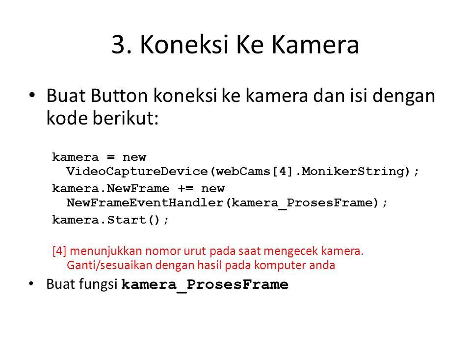 3. Koneksi Ke Kamera • Buat Button koneksi ke kamera dan isi dengan kode berikut: kamera = new VideoCaptureDevice(webCams[4].MonikerString); kamera.Ne