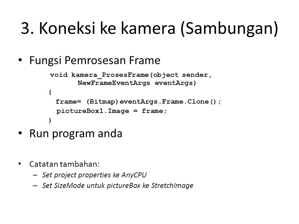 3. Koneksi ke kamera (Sambungan) • Fungsi Pemrosesan Frame void kamera_ProsesFrame(object sender, NewFrameEventArgs eventArgs) { frame= (Bitmap)eventA