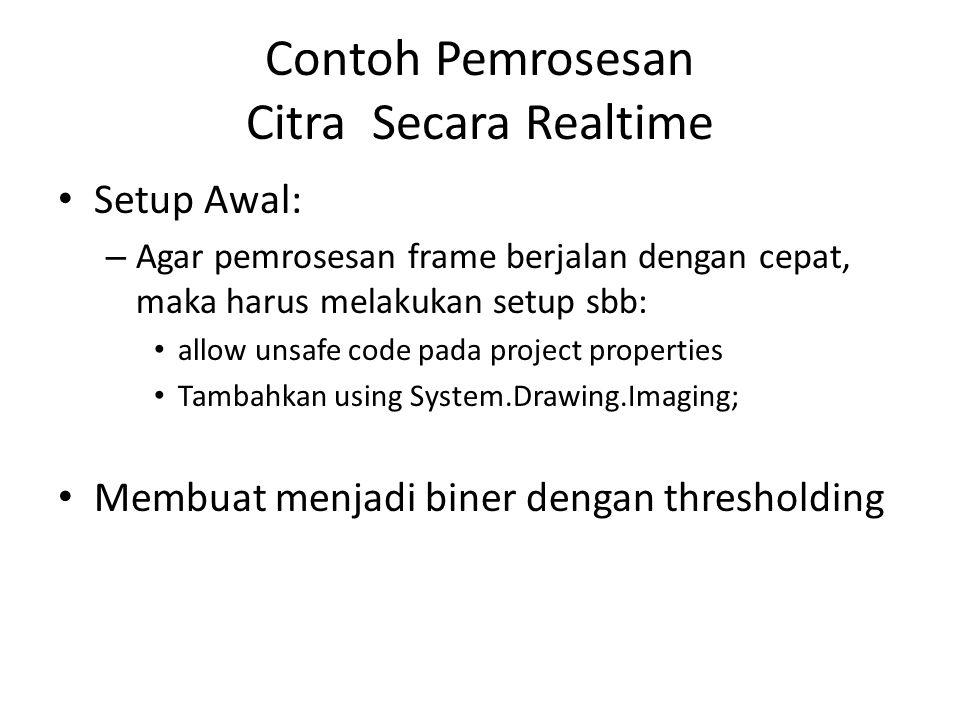 Contoh Pemrosesan Citra Secara Realtime • Setup Awal: – Agar pemrosesan frame berjalan dengan cepat, maka harus melakukan setup sbb: • allow unsafe code pada project properties • Tambahkan using System.Drawing.Imaging; • Membuat menjadi biner dengan thresholding