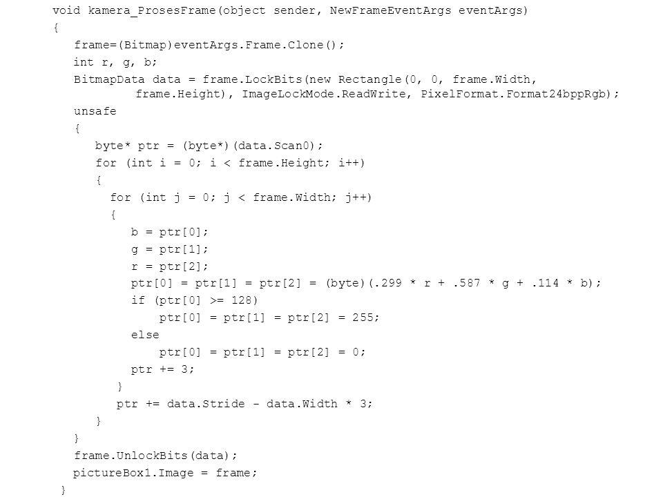 void kamera_ProsesFrame(object sender, NewFrameEventArgs eventArgs) { frame=(Bitmap)eventArgs.Frame.Clone(); int r, g, b; BitmapData data = frame.LockBits(new Rectangle(0, 0, frame.Width, frame.Height), ImageLockMode.ReadWrite, PixelFormat.Format24bppRgb); unsafe { byte* ptr = (byte*)(data.Scan0); for (int i = 0; i < frame.Height; i++) { for (int j = 0; j < frame.Width; j++) { b = ptr[0]; g = ptr[1]; r = ptr[2]; ptr[0] = ptr[1] = ptr[2] = (byte)(.299 * r +.587 * g +.114 * b); if (ptr[0] >= 128) ptr[0] = ptr[1] = ptr[2] = 255; else ptr[0] = ptr[1] = ptr[2] = 0; ptr += 3; } ptr += data.Stride - data.Width * 3; } frame.UnlockBits(data); pictureBox1.Image = frame; }