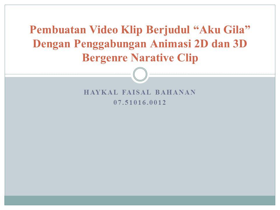 """HAYKAL FAISAL BAHANAN 07.51016.0012 Pembuatan Video Klip Berjudul """"Aku Gila"""" Dengan Penggabungan Animasi 2D dan 3D Bergenre Narative Clip"""