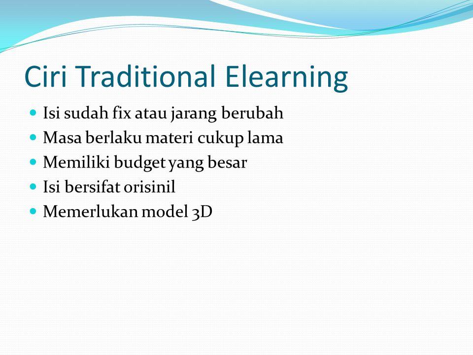 Ciri Traditional Elearning  Isi sudah fix atau jarang berubah  Masa berlaku materi cukup lama  Memiliki budget yang besar  Isi bersifat orisinil 