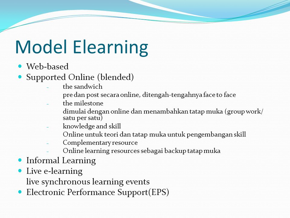 Model Elearning  Web-based  Supported Online (blended) – the sandwich pre dan post secara online, ditengah-tengahnya face to face – the milestone di