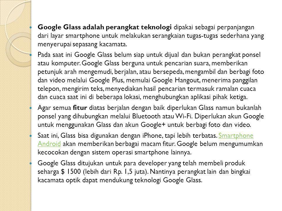  Google Glass adalah perangkat teknologi dipakai sebagai perpanjangan dari layar smartphone untuk melakukan serangkaian tugas-tugas sederhana yang menyerupai sepasang kacamata.