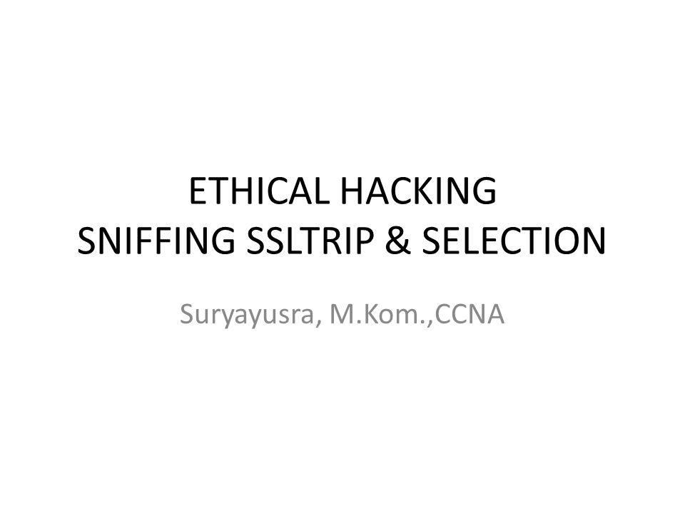 ETHICAL HACKING SNIFFING SSLTRIP & SELECTION Suryayusra, M.Kom.,CCNA