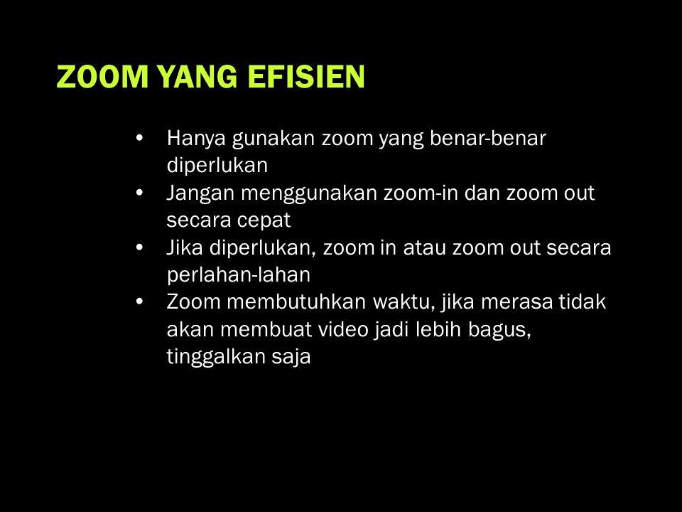 ZOOM YANG EFISIEN •Hanya gunakan zoom yang benar-benar diperlukan •Jangan menggunakan zoom-in dan zoom out secara cepat •Jika diperlukan, zoom in atau zoom out secara perlahan-lahan •Zoom membutuhkan waktu, jika merasa tidak akan membuat video jadi lebih bagus, tinggalkan saja