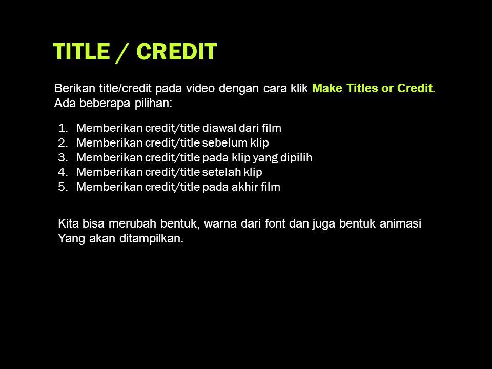 TITLE / CREDIT 1.Memberikan credit/title diawal dari film 2.Memberikan credit/title sebelum klip 3.Memberikan credit/title pada klip yang dipilih 4.Memberikan credit/title setelah klip 5.Memberikan credit/title pada akhir film Berikan title/credit pada video dengan cara klik Make Titles or Credit.