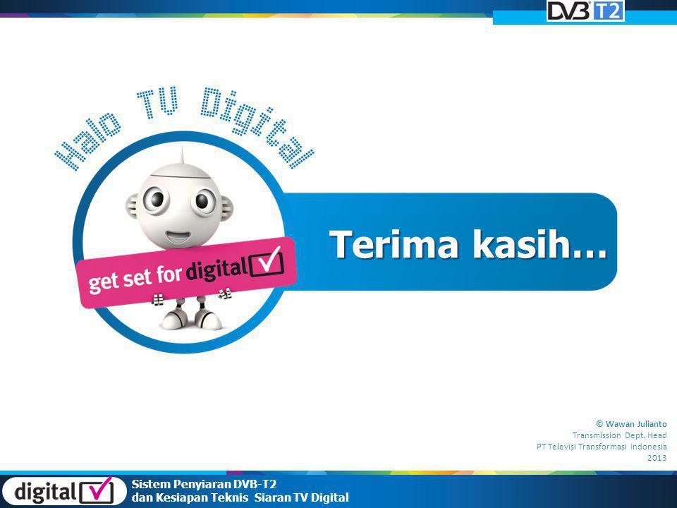 Sistem Penyiaran DVB-T2 dan Kesiapan Teknis Siaran TV Digital Terima kasih… © Wawan Julianto Transmission Dept. Head PT Televisi Transformasi Indonesi