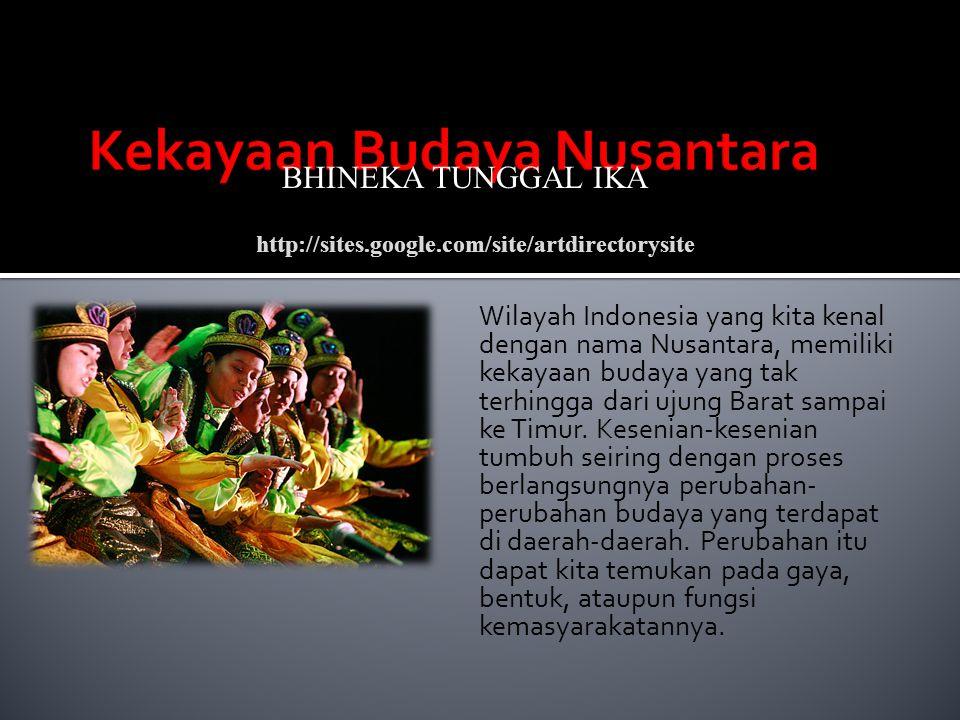 Wilayah Indonesia yang kita kenal dengan nama Nusantara, memiliki kekayaan budaya yang tak terhingga dari ujung Barat sampai ke Timur. Kesenian-keseni