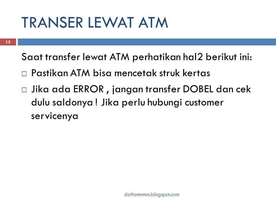 TRANSER LEWAT ATM daftarmmm.blogspot.com 15 Saat transfer lewat ATM perhatikan hal2 berikut ini:  Pastikan ATM bisa mencetak struk kertas  Jika ada ERROR, jangan transfer DOBEL dan cek dulu saldonya .