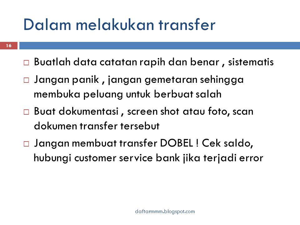Dalam melakukan transfer daftarmmm.blogspot.com 16  Buatlah data catatan rapih dan benar, sistematis  Jangan panik, jangan gemetaran sehingga membuka peluang untuk berbuat salah  Buat dokumentasi, screen shot atau foto, scan dokumen transfer tersebut  Jangan membuat transfer DOBEL .