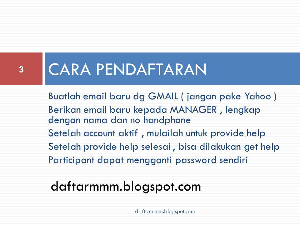 Buatlah email baru dg GMAIL ( jangan pake Yahoo ) Berikan email baru kepada MANAGER, lengkap dengan nama dan no handphone Setelah account aktif, mulailah untuk provide help Setelah provide help selesai, bisa dilakukan get help Participant dapat mengganti password sendiri CARA PENDAFTARAN 3 daftarmmm.blogspot.com