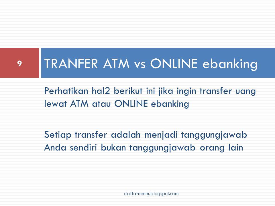 Perhatikan hal2 berikut ini jika ingin transfer uang lewat ATM atau ONLINE ebanking Setiap transfer adalah menjadi tanggungjawab Anda sendiri bukan tanggungjawab orang lain TRANFER ATM vs ONLINE ebanking 9 daftarmmm.blogspot.com