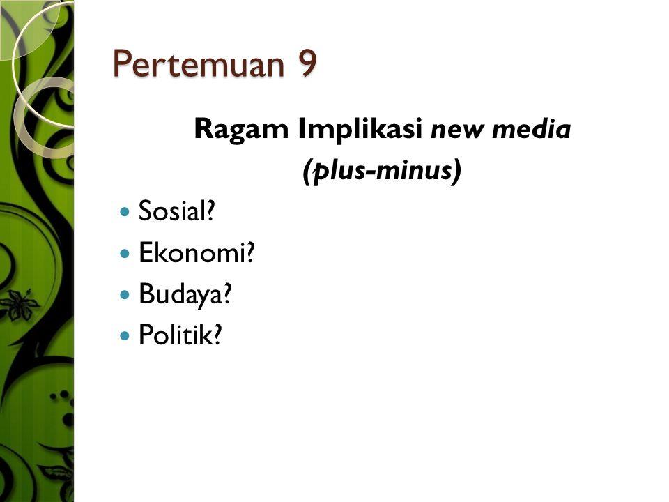 Pertemuan 9 Ragam Implikasi new media (plus-minus)  Sosial?  Ekonomi?  Budaya?  Politik?
