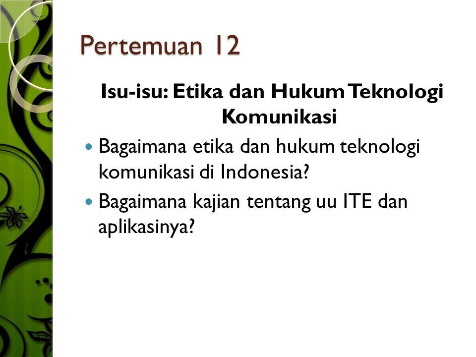Pertemuan 12 Isu-isu: Etika dan Hukum Teknologi Komunikasi  Bagaimana etika dan hukum teknologi komunikasi di Indonesia.
