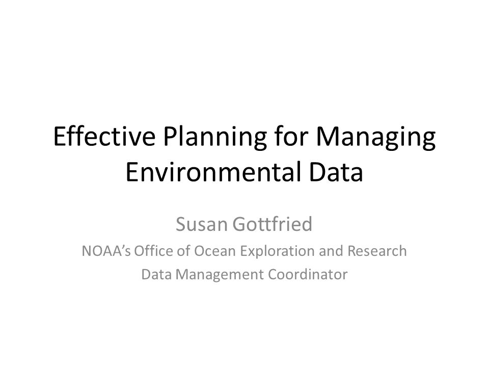 Effective Planning for Managing Environmental Data Susan Gottfried NOAA's Office of Ocean Exploration and Research Data Management Coordinator