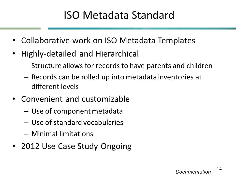 ISO Metadata Standard • Collaborative work on ISO Metadata Templates • Highly-detailed and Hierarchical – Structure allows for records to have parents and children – Records can be rolled up into metadata inventories at different levels • Convenient and customizable – Use of component metadata – Use of standard vocabularies – Minimal limitations • 2012 Use Case Study Ongoing Documentation 14