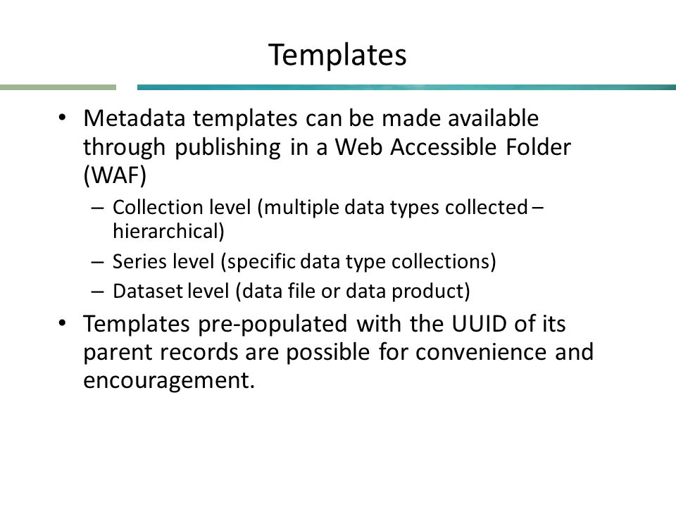 Templates • Metadata templates can be made available through publishing in a Web Accessible Folder (WAF) – Collection level (multiple data types collected – hierarchical) – Series level (specific data type collections) – Dataset level (data file or data product) • Templates pre-populated with the UUID of its parent records are possible for convenience and encouragement.