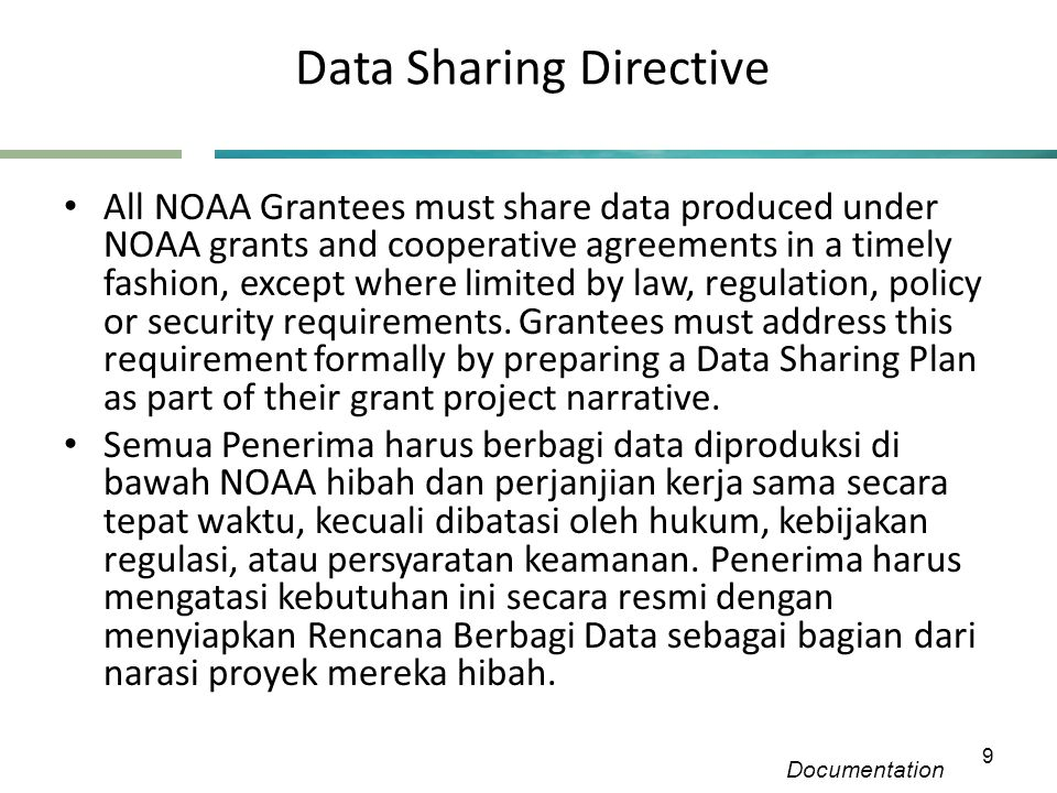 Data Sharing Directive Documentation 9 • All NOAA Grantees must share data produced under NOAA grants and cooperative agreements in a timely fashion, except where limited by law, regulation, policy or security requirements.