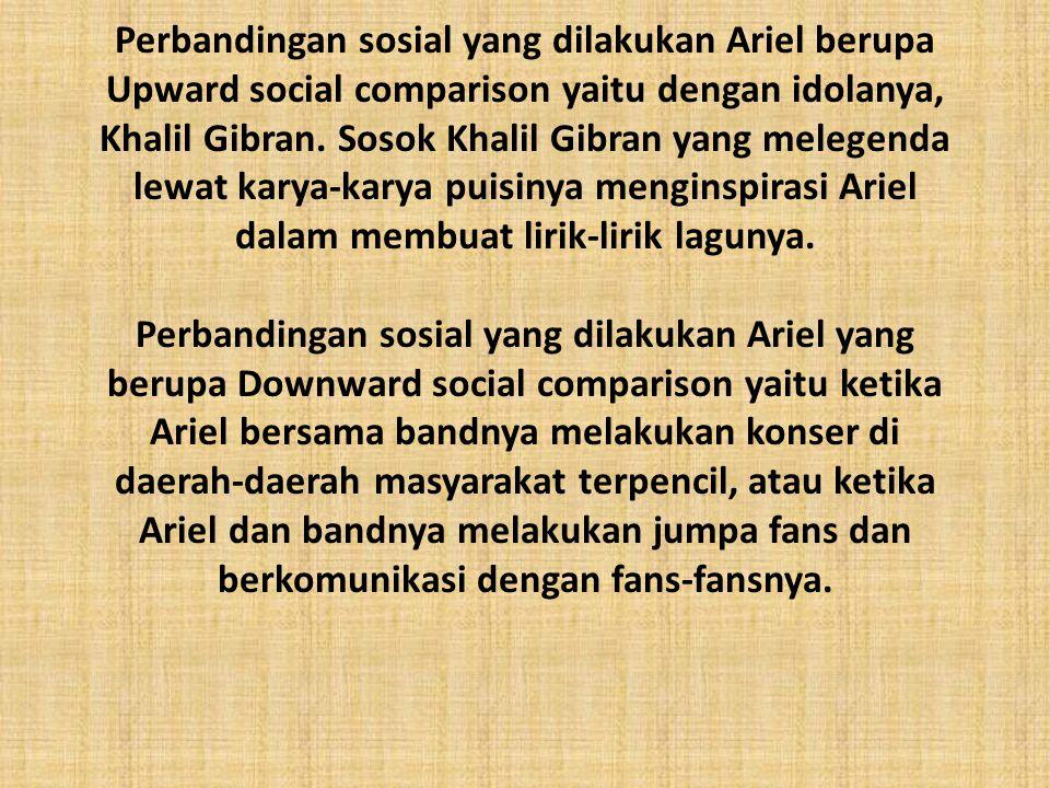 Perbandingan sosial yang dilakukan Ariel berupa Upward social comparison yaitu dengan idolanya, Khalil Gibran. Sosok Khalil Gibran yang melegenda lewa