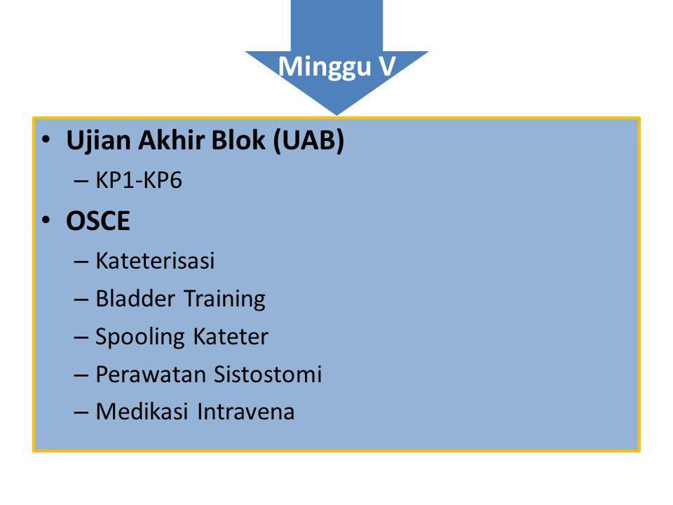 Minggu V • Ujian Akhir Blok (UAB) – KP1-KP6 • OSCE – Kateterisasi – Bladder Training – Spooling Kateter – Perawatan Sistostomi – Medikasi Intravena