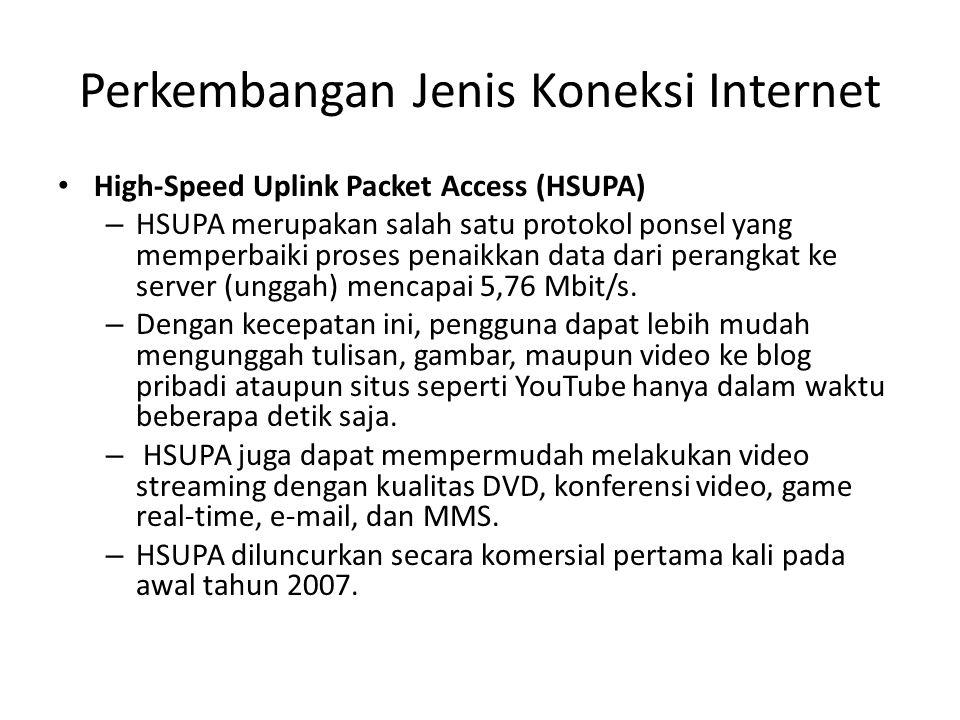 Perkembangan Jenis Koneksi Internet • High-Speed Uplink Packet Access (HSUPA) – HSUPA merupakan salah satu protokol ponsel yang memperbaiki proses penaikkan data dari perangkat ke server (unggah) mencapai 5,76 Mbit/s.