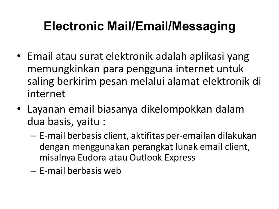 Electronic Mail/Email/Messaging • Email atau surat elektronik adalah aplikasi yang memungkinkan para pengguna internet untuk saling berkirim pesan melalui alamat elektronik di internet • Layanan email biasanya dikelompokkan dalam dua basis, yaitu : – E-mail berbasis client, aktifitas per-emailan dilakukan dengan menggunakan perangkat lunak email client, misalnya Eudora atau Outlook Express – E-mail berbasis web