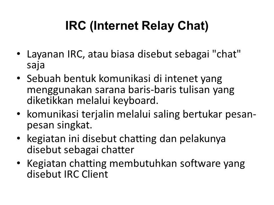 IRC (Internet Relay Chat) • Layanan IRC, atau biasa disebut sebagai chat saja • Sebuah bentuk komunikasi di intenet yang menggunakan sarana baris-baris tulisan yang diketikkan melalui keyboard.