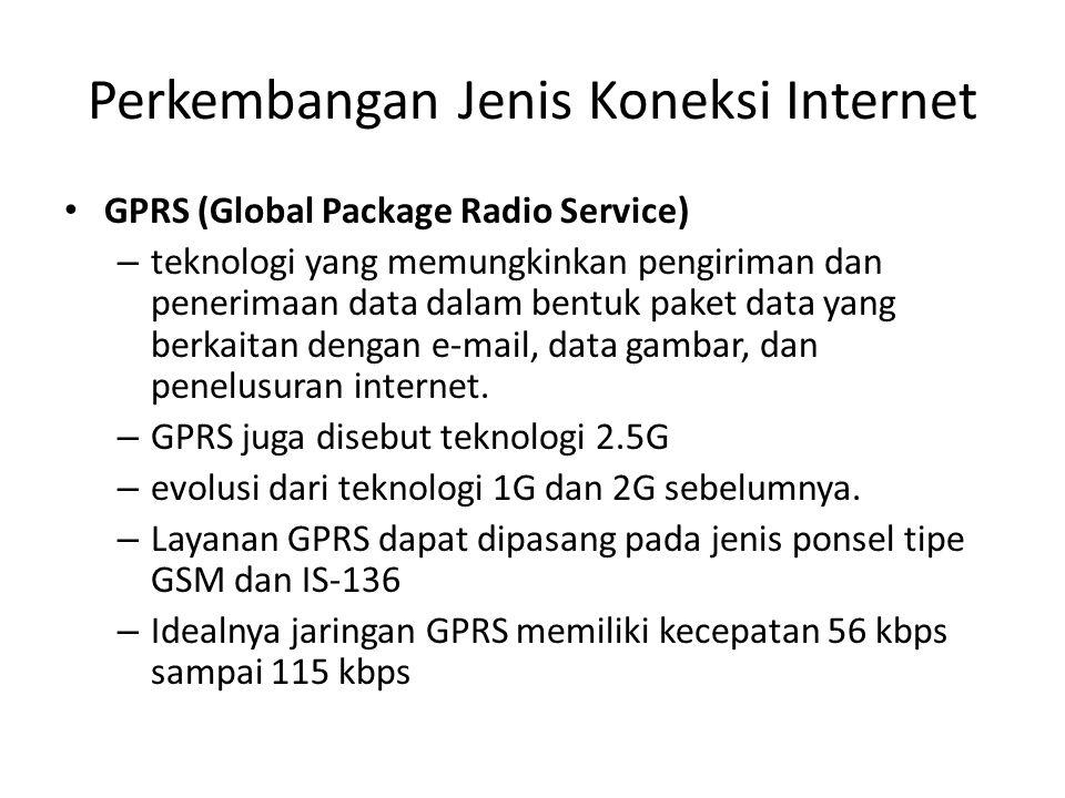 Perkembangan Jenis Koneksi Internet • GPRS (Global Package Radio Service) – teknologi yang memungkinkan pengiriman dan penerimaan data dalam bentuk paket data yang berkaitan dengan e-mail, data gambar, dan penelusuran internet.