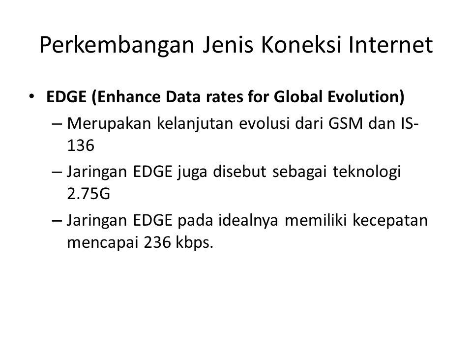 Perkembangan Jenis Koneksi Internet • EDGE (Enhance Data rates for Global Evolution) – Merupakan kelanjutan evolusi dari GSM dan IS- 136 – Jaringan EDGE juga disebut sebagai teknologi 2.75G – Jaringan EDGE pada idealnya memiliki kecepatan mencapai 236 kbps.