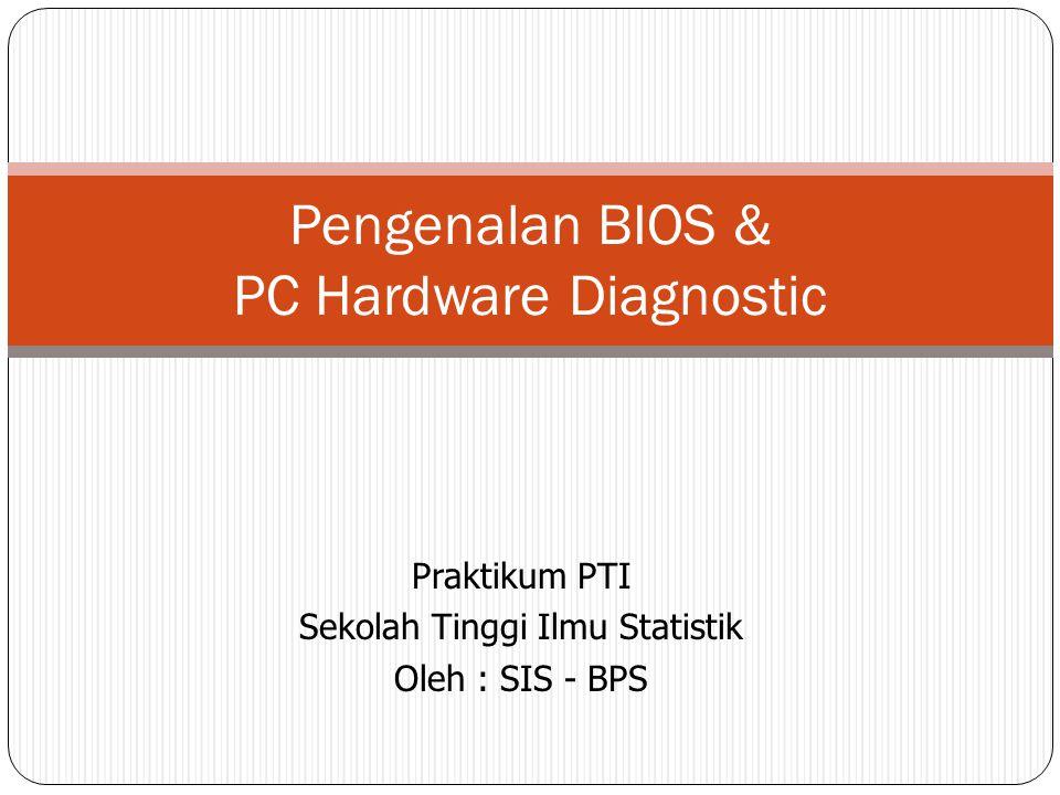 Praktikum PTI Sekolah Tinggi Ilmu Statistik Oleh : SIS - BPS Pengenalan BIOS & PC Hardware Diagnostic