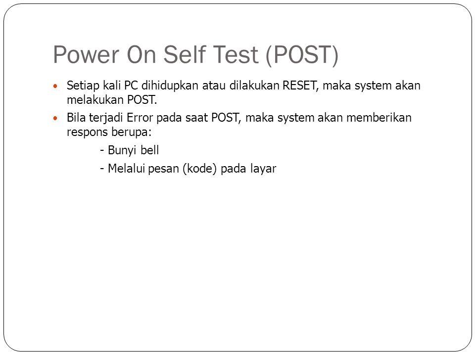 Power On Self Test (POST)  Setiap kali PC dihidupkan atau dilakukan RESET, maka system akan melakukan POST.  Bila terjadi Error pada saat POST, maka